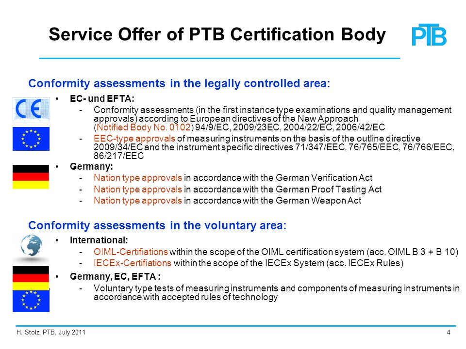 H. Stolz, PTB, July 20114 Service Offer of PTB Certification Body Conformity assessments in the legally controlled area: EC- und EFTA: ­ ­Conformity a