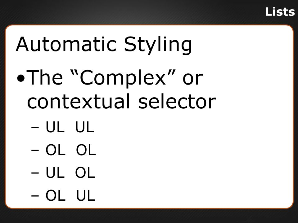 Lists Automatic Styling The Complex or contextual selector – UL UL – OL OL – UL OL – OL UL