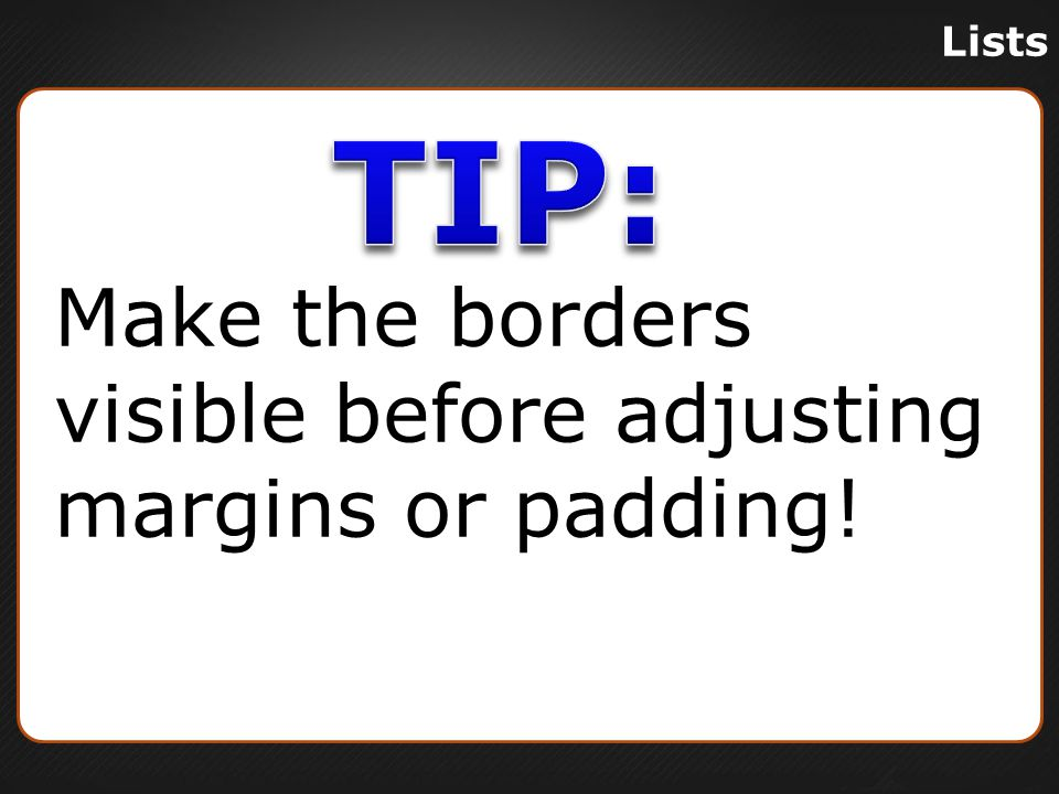 Lists Make the borders visible before adjusting margins or padding!