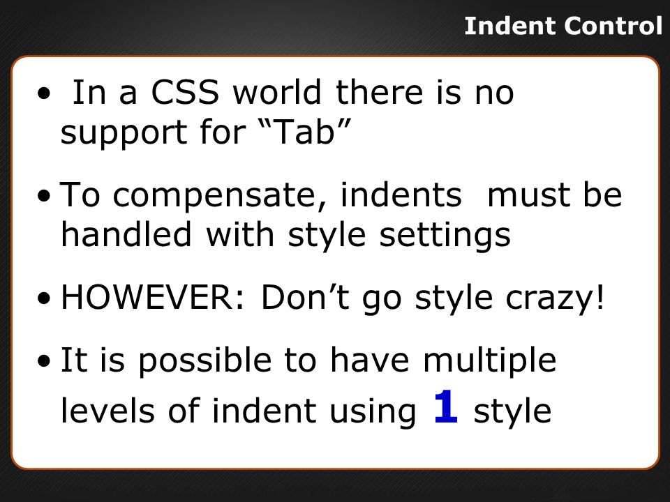 In a CSS world there is no support for Tab To compensate, indents must be handled with style settings HOWEVER: Don't go style crazy.