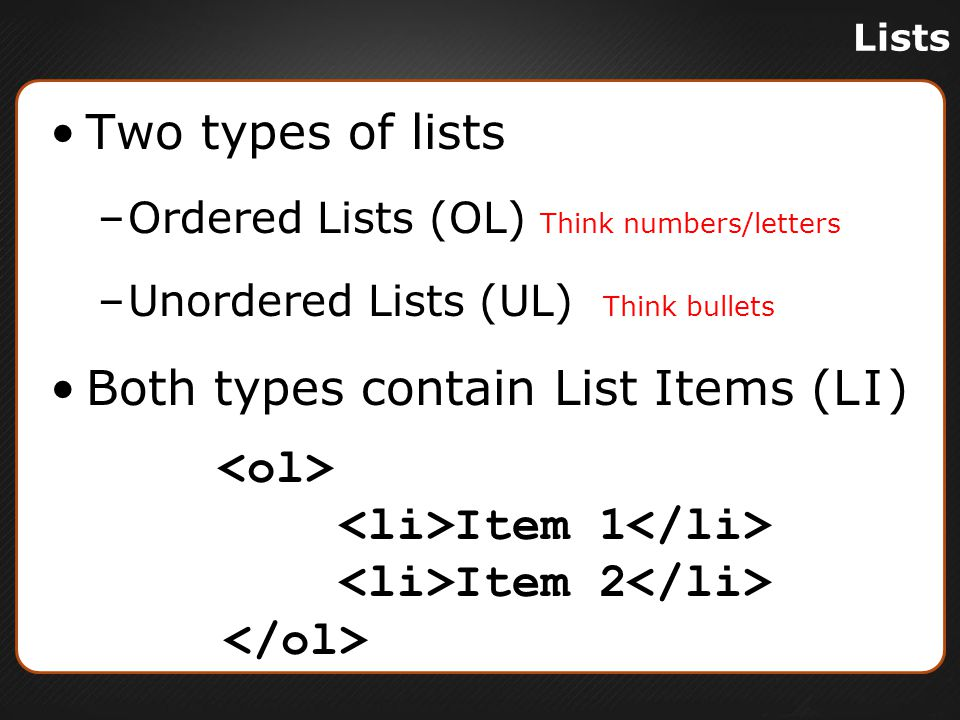 Lists Two types of lists –Ordered Lists (OL) Think numbers/letters –Unordered Lists (UL) Think bullets Both types contain List Items (LI) Item 1 Item 2