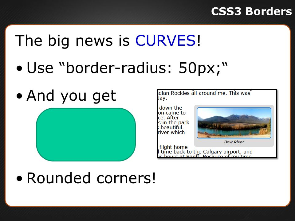 The big news is CURVES! Use border-radius: 50px; And you get Rounded corners!