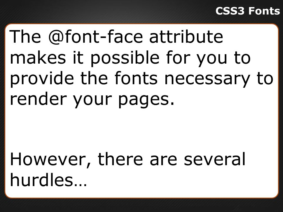 CSS3 Fonts The @font-face attribute makes it possible for you to provide the fonts necessary to render your pages.