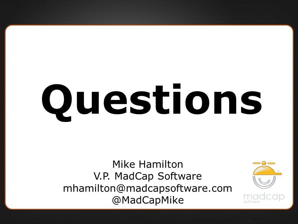 Questions Mike Hamilton V.P. MadCap Software mhamilton@madcapsoftware.com @MadCapMike