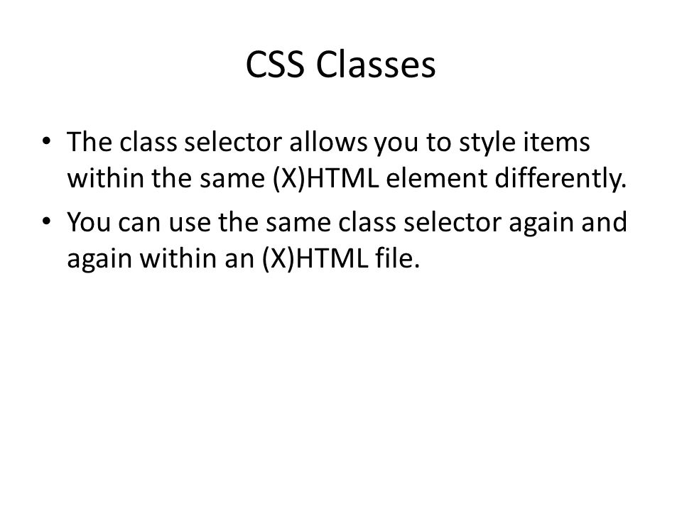 CSS Classes The class selector allows you to style items within the same (X)HTML element differently.
