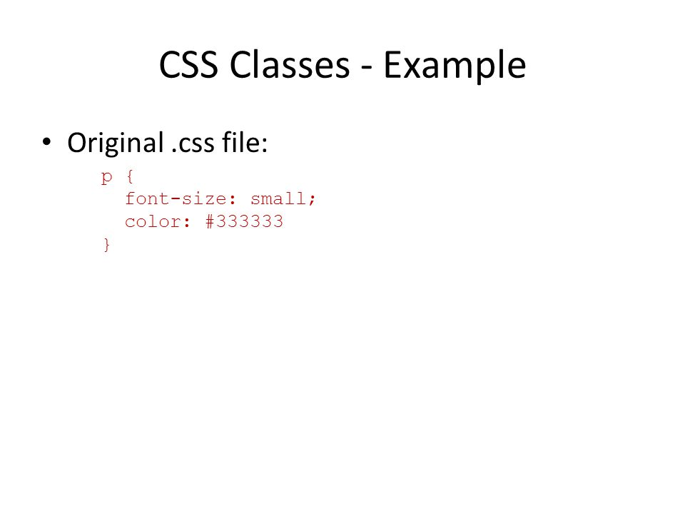 CSS Classes - Example Original.css file: p { font-size: small; color: #333333 }