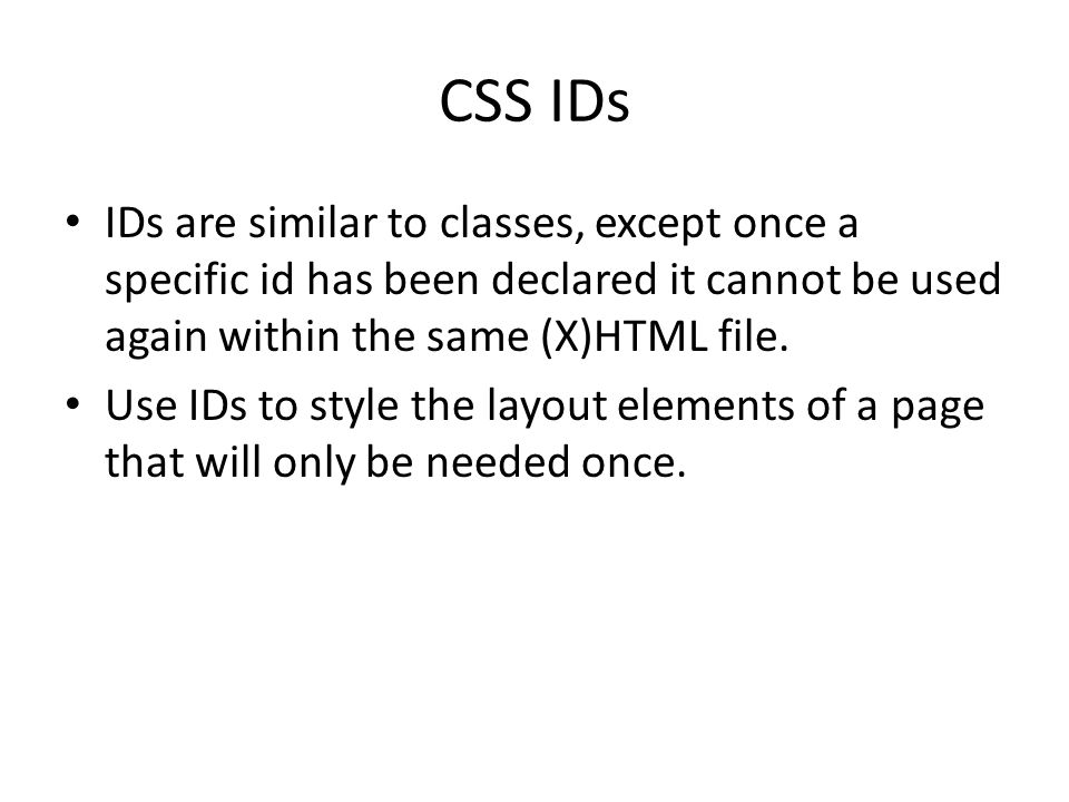 CSS IDs IDs are similar to classes, except once a specific id has been declared it cannot be used again within the same (X)HTML file. Use IDs to style