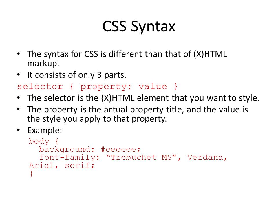 CSS Syntax The syntax for CSS is different than that of (X)HTML markup. It consists of only 3 parts. selector { property: value } The selector is the