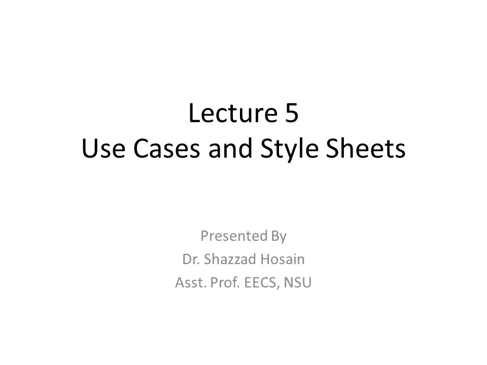 Lecture 5 Use Cases and Style Sheets Presented By Dr. Shazzad Hosain Asst. Prof. EECS, NSU