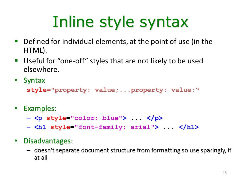 """16 Inline style syntax  Defined for individual elements, at the point of use (in the HTML).  Useful for """"one-off"""" styles that are not likely to be u"""