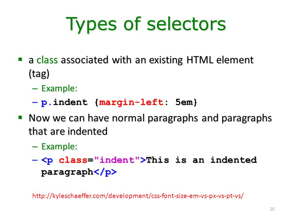 20 Types of selectors  a class associated with an existing HTML element (tag) – Example: – p.indent {margin-left: 5em}  Now we can have normal parag