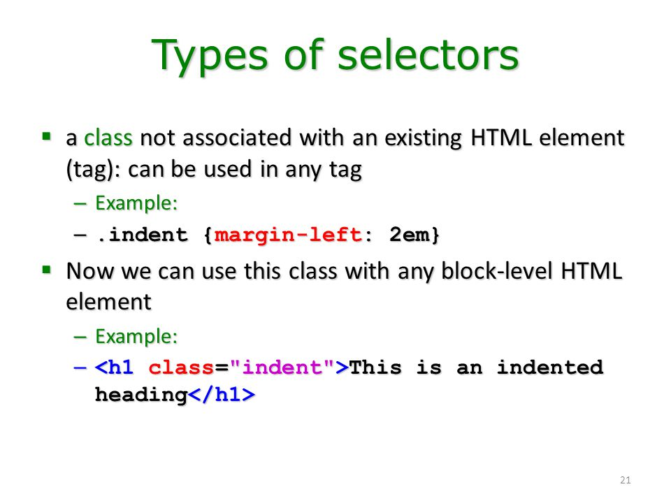 21 Types of selectors  a class not associated with an existing HTML element (tag): can be used in any tag – Example: –.indent {margin-left: 2em}  No