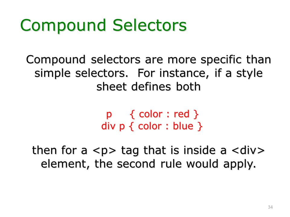 34 Compound selectors are more specific than simple selectors. For instance, if a style sheet defines both p { color : red } div p { color : blue } th