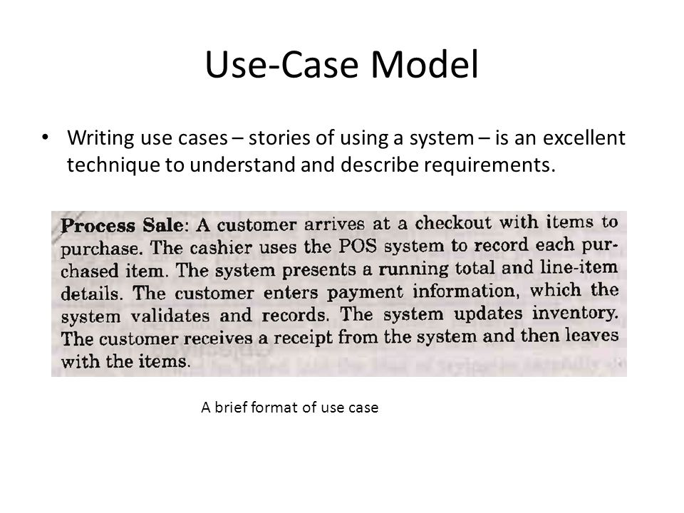 Use-Case Model Writing use cases – stories of using a system – is an excellent technique to understand and describe requirements. A brief format of us