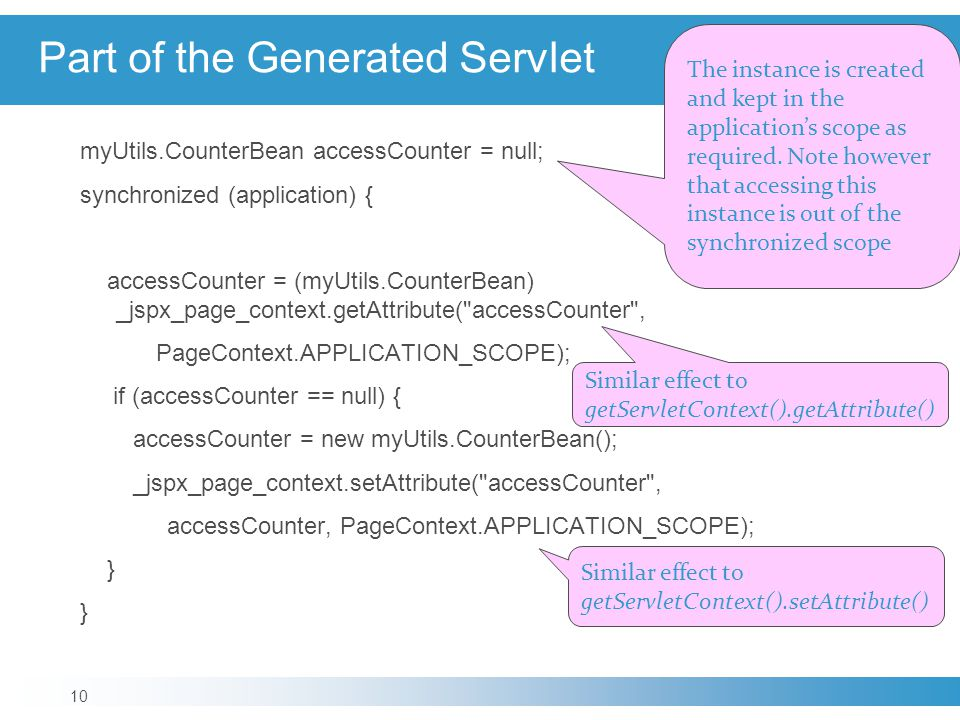 Part of the Generated Servlet myUtils.CounterBean accessCounter = null; synchronized (application) { accessCounter = (myUtils.CounterBean) _jspx_page_context.getAttribute( accessCounter , PageContext.APPLICATION_SCOPE); if (accessCounter == null) { accessCounter = new myUtils.CounterBean(); _jspx_page_context.setAttribute( accessCounter , accessCounter, PageContext.APPLICATION_SCOPE); } 10 Similar effect to getServletContext().setAttribute() Similar effect to getServletContext().getAttribute() The instance is created and kept in the application's scope as required.