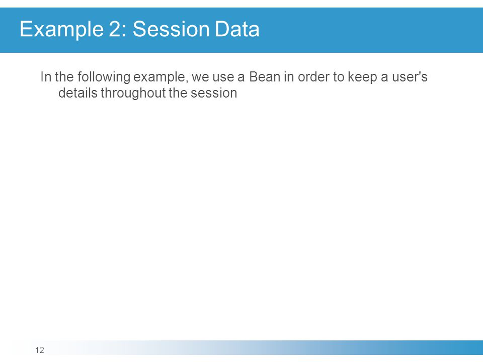 Example 2: Session Data In the following example, we use a Bean in order to keep a user s details throughout the session 12