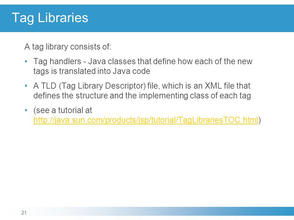 Tag Libraries A tag library consists of: Tag handlers - Java classes that define how each of the new tags is translated into Java code A TLD (Tag Library Descriptor) file, which is an XML file that defines the structure and the implementing class of each tag (see a tutorial at http://java.sun.com/products/jsp/tutorial/TagLibrariesTOC.html) http://java.sun.com/products/jsp/tutorial/TagLibrariesTOC.html 21