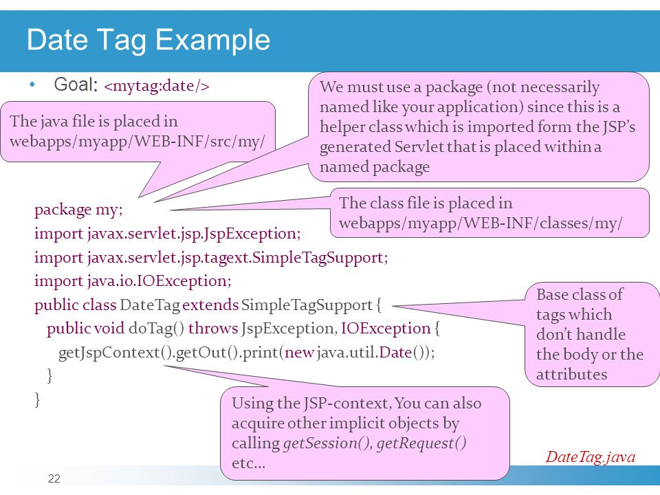 Date Tag Example package my; import javax.servlet.jsp.JspException; import javax.servlet.jsp.tagext.SimpleTagSupport; import java.io.IOException; public class DateTag extends SimpleTagSupport { public void doTag() throws JspException, IOException { getJspContext().getOut().print(new java.util.Date()); } DateTag.java Using the JSP-context, You can also acquire other implicit objects by calling getSession(), getRequest() etc… The class file is placed in webapps/myapp/WEB-INF/classes/my/ The java file is placed in webapps/myapp/WEB-INF/src/my/ Base class of tags which don't handle the body or the attributes We must use a package (not necessarily named like your application) since this is a helper class which is imported form the JSP's generated Servlet that is placed within a named package Goal : 22