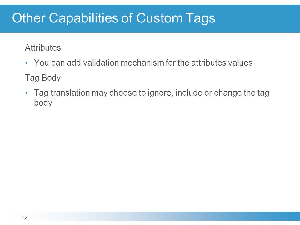 Other Capabilities of Custom Tags Attributes You can add validation mechanism for the attributes values Tag Body Tag translation may choose to ignore, include or change the tag body 32