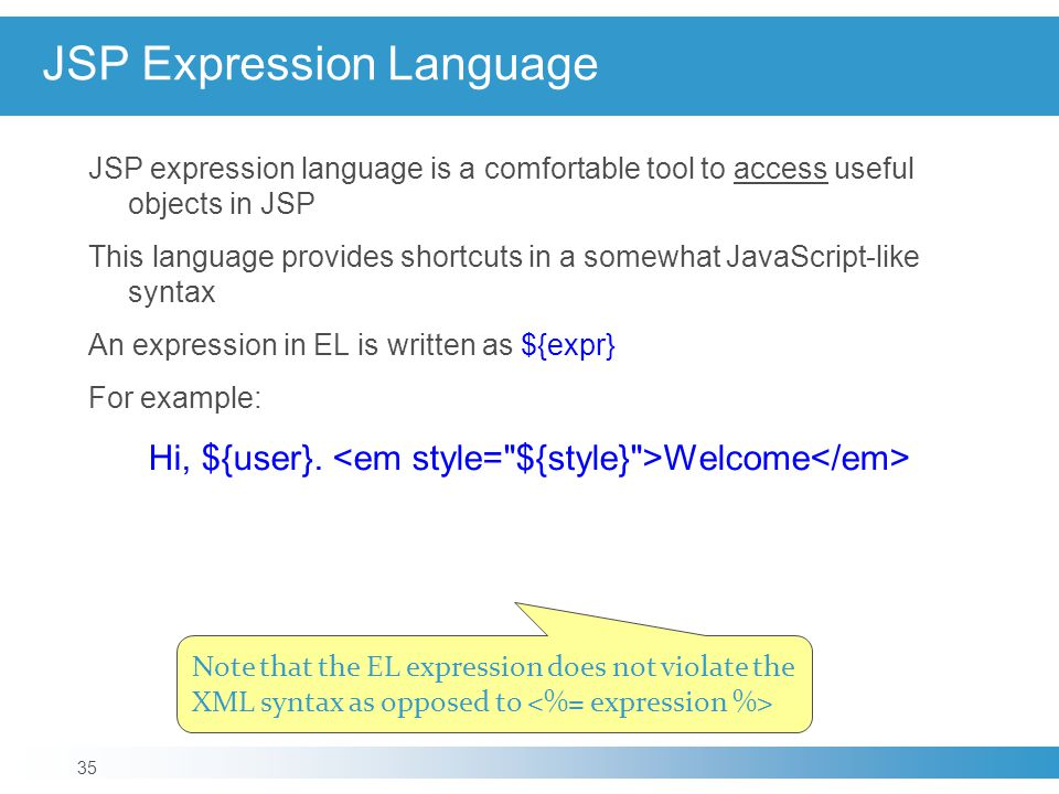 JSP expression language is a comfortable tool to access useful objects in JSP This language provides shortcuts in a somewhat JavaScript-like syntax An expression in EL is written as ${expr} For example: Hi, ${user}.