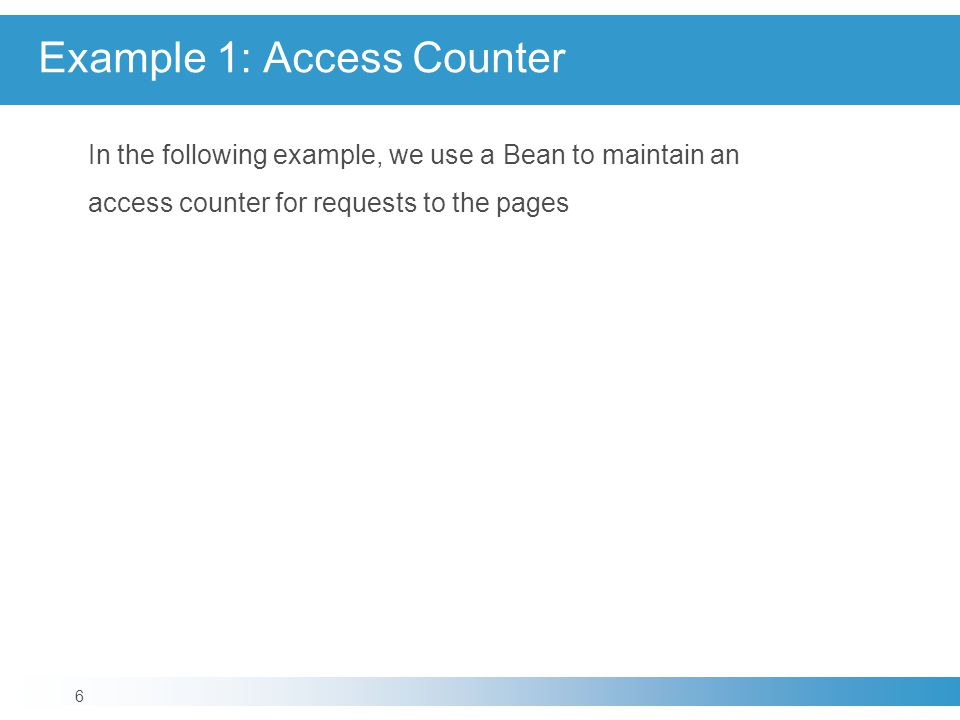 Example 1: Access Counter In the following example, we use a Bean to maintain an access counter for requests to the pages 6