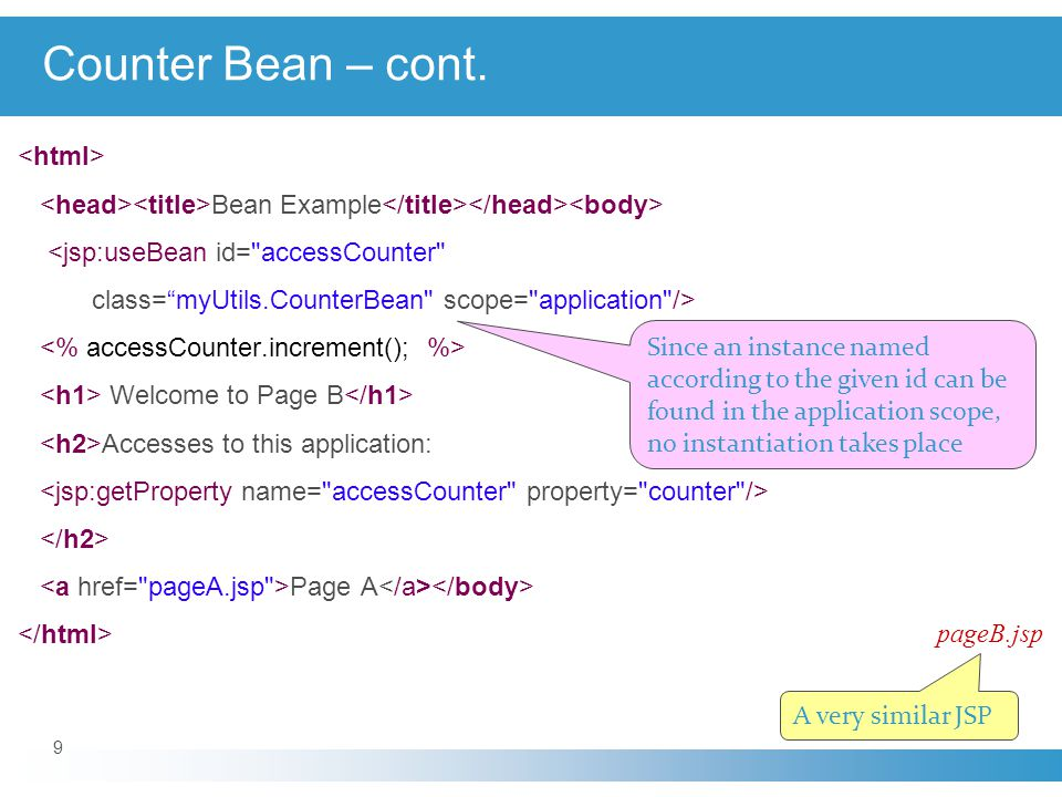 9 Bean Example <jsp:useBean id= accessCounter class= myUtils.CounterBean scope= application /> Welcome to Page B Accesses to this application: Page A pageB.jsp A very similar JSP Since an instance named according to the given id can be found in the application scope, no instantiation takes place Counter Bean – cont.