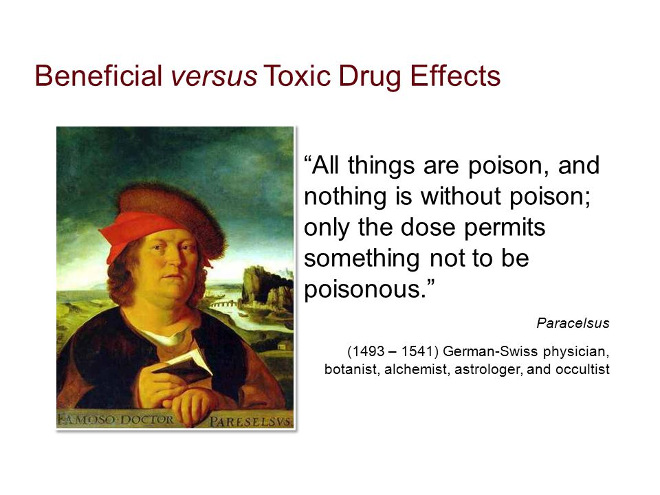 """Beneficial versus Toxic Drug Effects """"All things are poison, and nothing is without poison; only the dose permits something not to be poisonous."""" Para"""