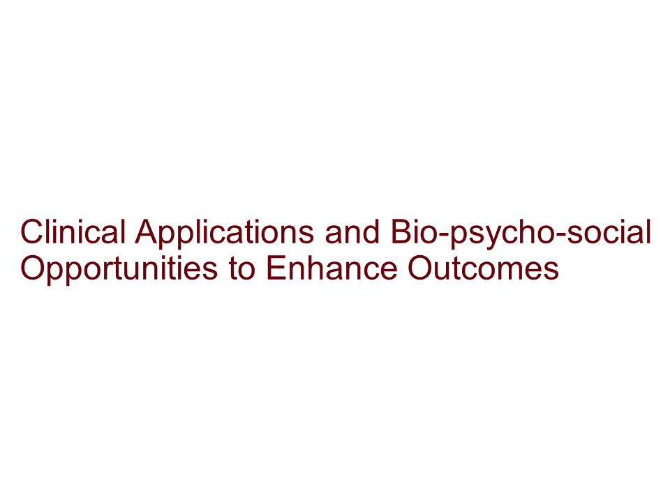 Clinical Applications and Bio-psycho-social Opportunities to Enhance Outcomes