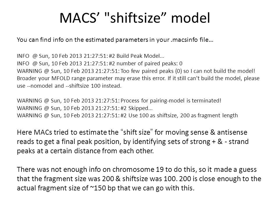 MACS' shiftsize model You can find info on the estimated parameters in your.macsinfo file… INFO @ Sun, 10 Feb 2013 21:27:51: #2 Build Peak Model...