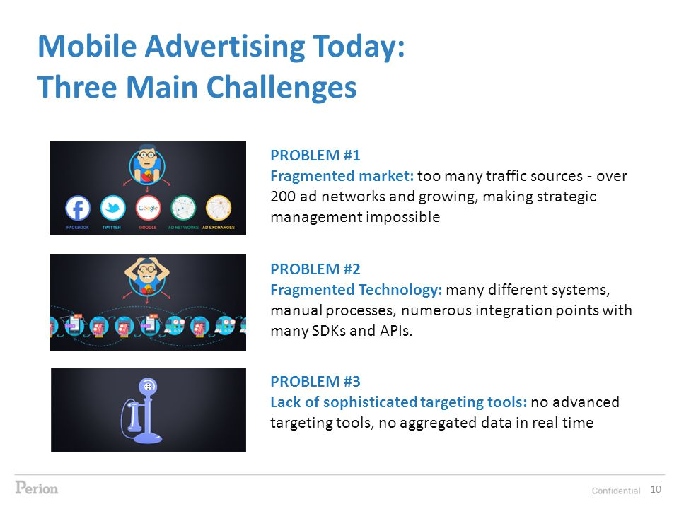 Mobile Advertising Today: Three Main Challenges PROBLEM #1 Fragmented market: too many traffic sources - over 200 ad networks and growing, making strategic management impossible PROBLEM #2 Fragmented Technology: many different systems, manual processes, numerous integration points with many SDKs and APIs.