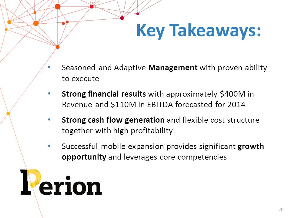 20 Key Takeaways: Seasoned and Adaptive Management with proven ability to execute Strong financial results with approximately $400M in Revenue and $110M in EBITDA forecasted for 2014 Strong cash flow generation and flexible cost structure together with high profitability Successful mobile expansion provides significant growth opportunity and leverages core competencies