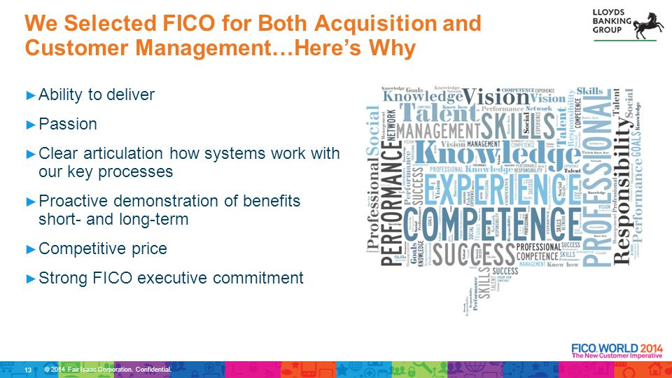 © 2014 Fair Isaac Corporation. Confidential. ► Ability to deliver ► Passion ► Clear articulation how systems work with our key processes ► Proactive d