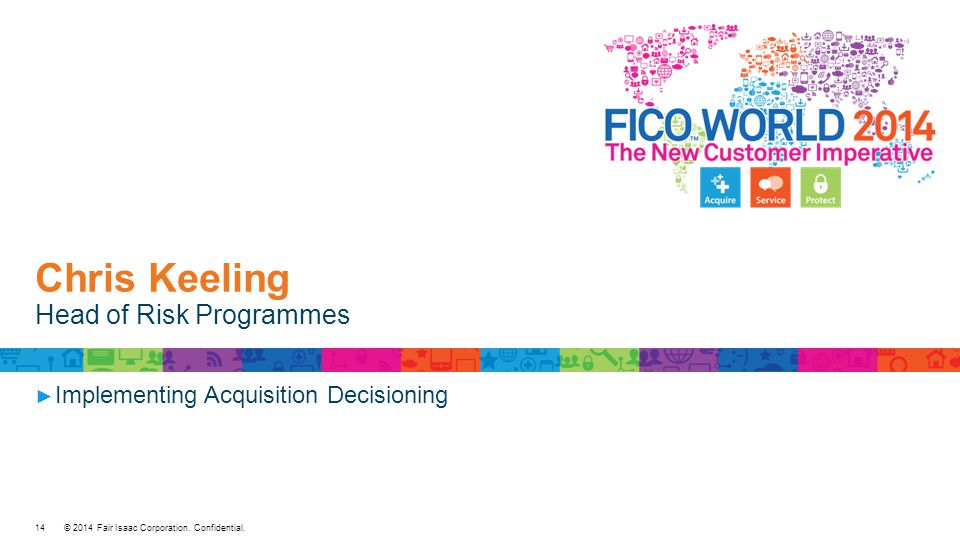 © 2014 Fair Isaac Corporation. Confidential. Chris Keeling Head of Risk Programmes ► Implementing Acquisition Decisioning 14