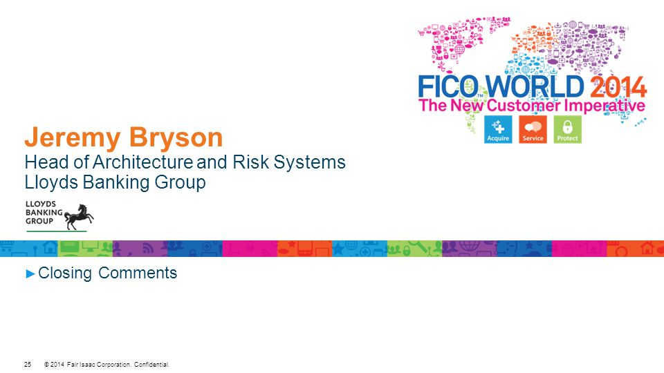 © 2014 Fair Isaac Corporation. Confidential. Jeremy Bryson Head of Architecture and Risk Systems Lloyds Banking Group ► Closing Comments 25