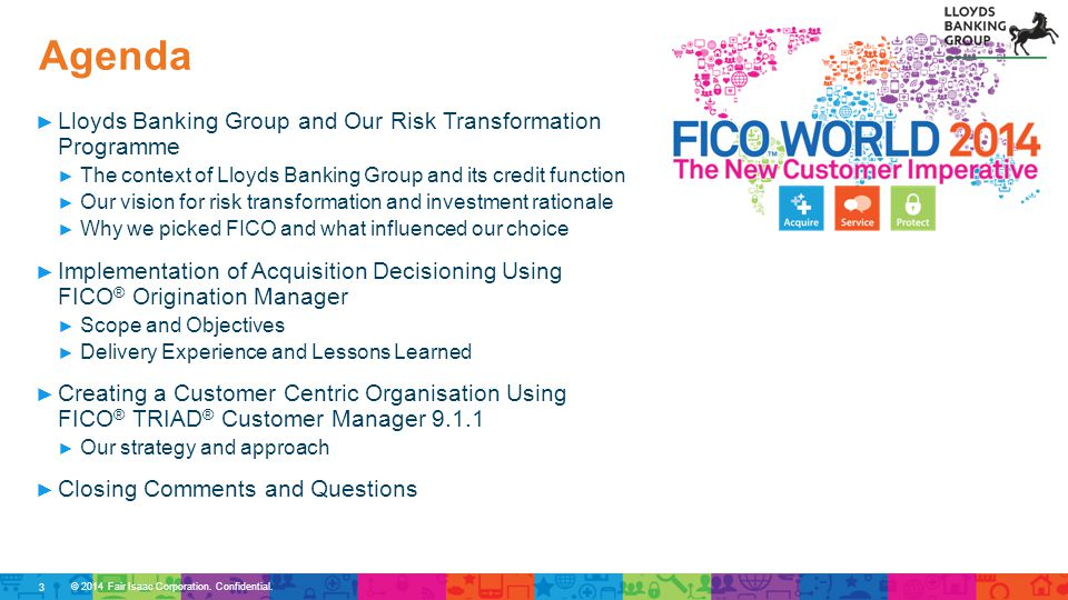 Agenda © 2014 Fair Isaac Corporation. Confidential. ► Lloyds Banking Group and Our Risk Transformation Programme ► The context of Lloyds Banking Group
