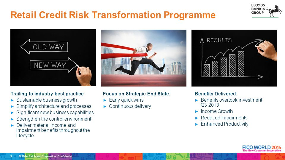 © 2014 Fair Isaac Corporation. Confidential. Retail Credit Risk Transformation Programme 9 Trailing to industry best practice ► Sustainable business g
