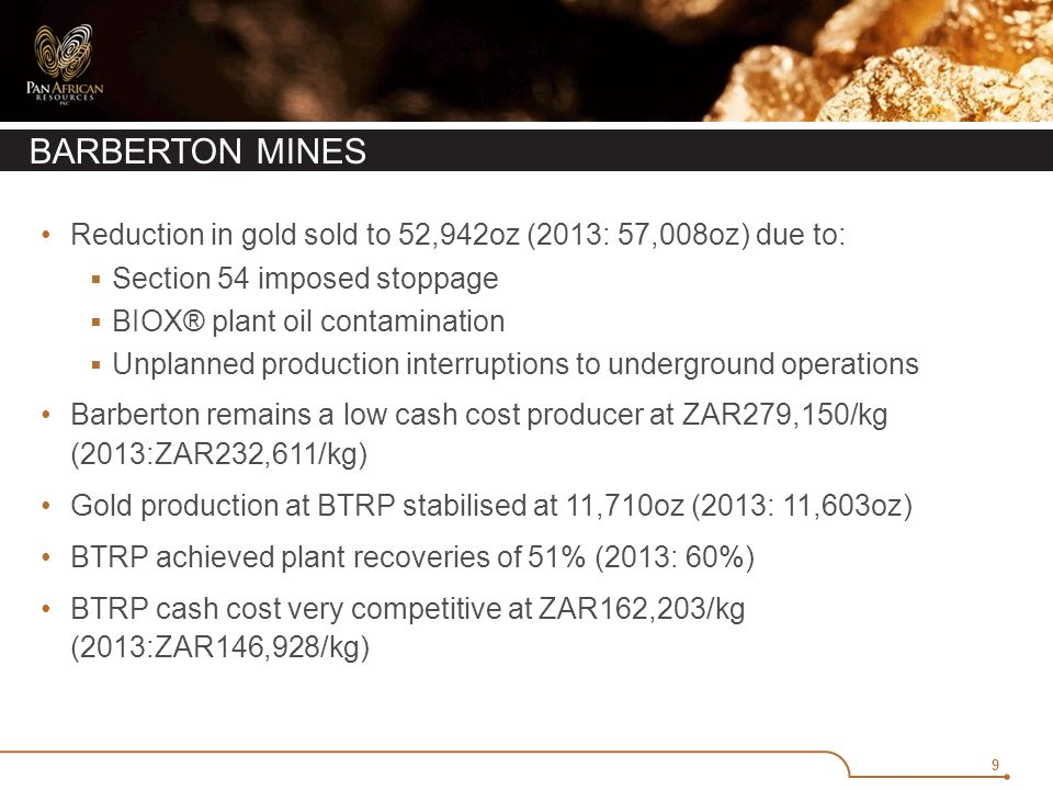 9 Reduction in gold sold to 52,942oz (2013: 57,008oz) due to:  Section 54 imposed stoppage  BIOX® plant oil contamination  Unplanned production interruptions to underground operations Barberton remains a low cash cost producer at ZAR279,150/kg (2013:ZAR232,611/kg) Gold production at BTRP stabilised at 11,710oz (2013: 11,603oz) BTRP achieved plant recoveries of 51% (2013: 60%) BTRP cash cost very competitive at ZAR162,203/kg (2013:ZAR146,928/kg)