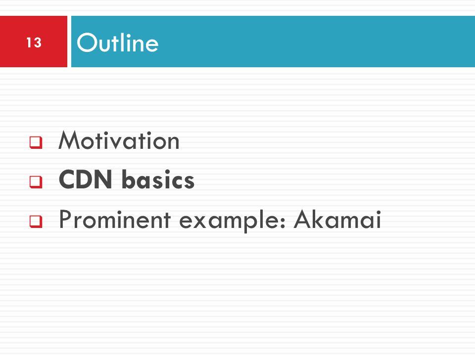  Motivation  CDN basics  Prominent example: Akamai Outline 13
