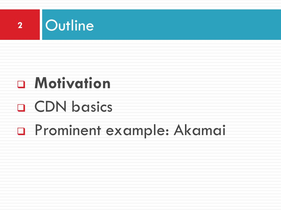  Motivation  CDN basics  Prominent example: Akamai Outline 2