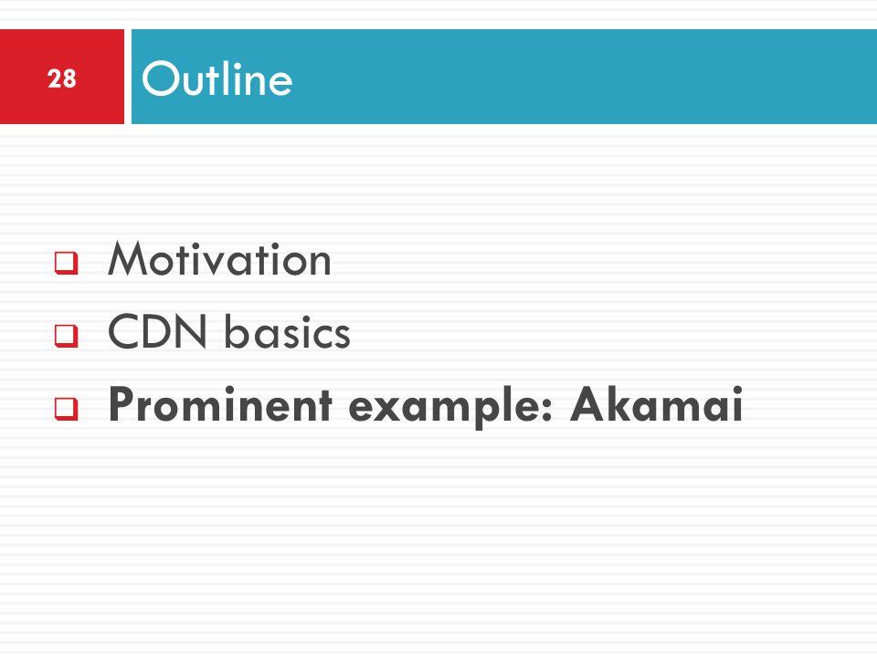  Motivation  CDN basics  Prominent example: Akamai Outline 28