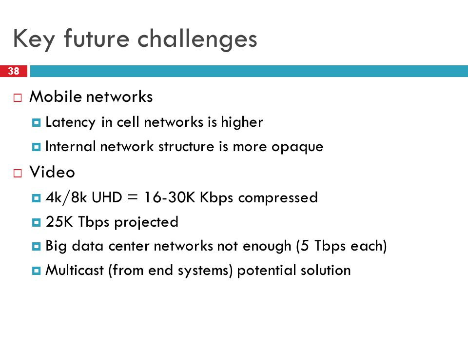 Key future challenges 38  Mobile networks  Latency in cell networks is higher  Internal network structure is more opaque  Video  4k/8k UHD = 16-30K Kbps compressed  25K Tbps projected  Big data center networks not enough (5 Tbps each)  Multicast (from end systems) potential solution