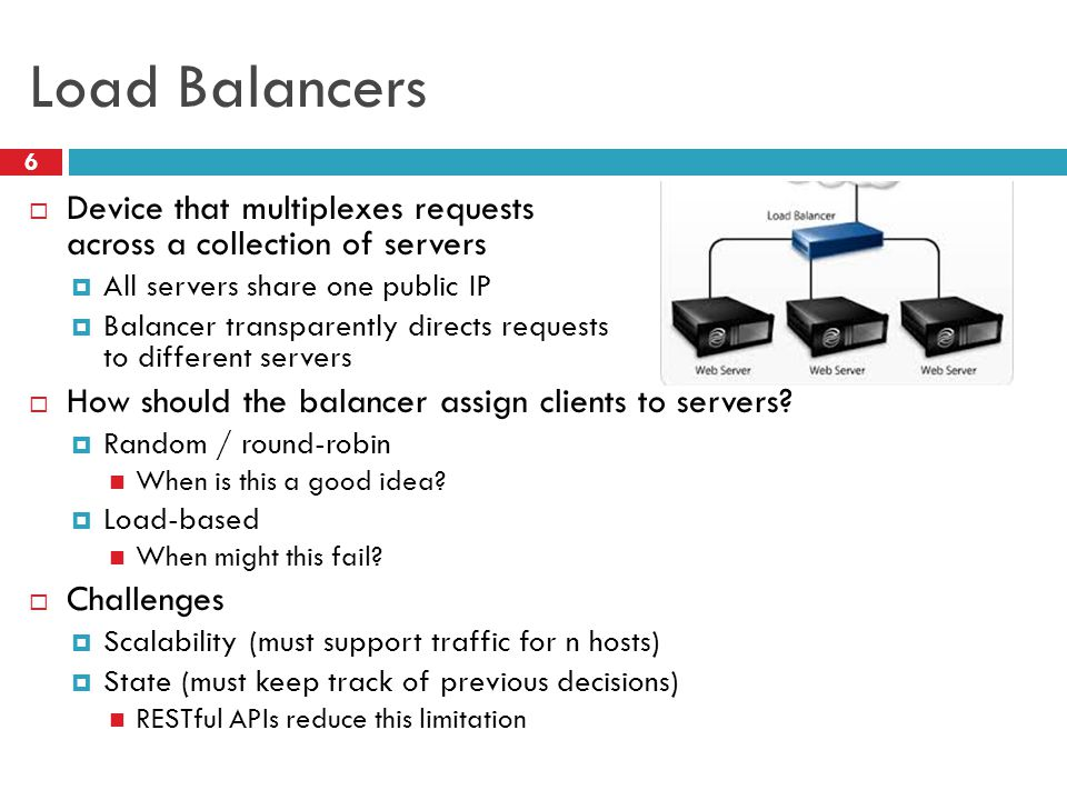 Load Balancers 6  Device that multiplexes requests across a collection of servers  All servers share one public IP  Balancer transparently directs requests to different servers  How should the balancer assign clients to servers.