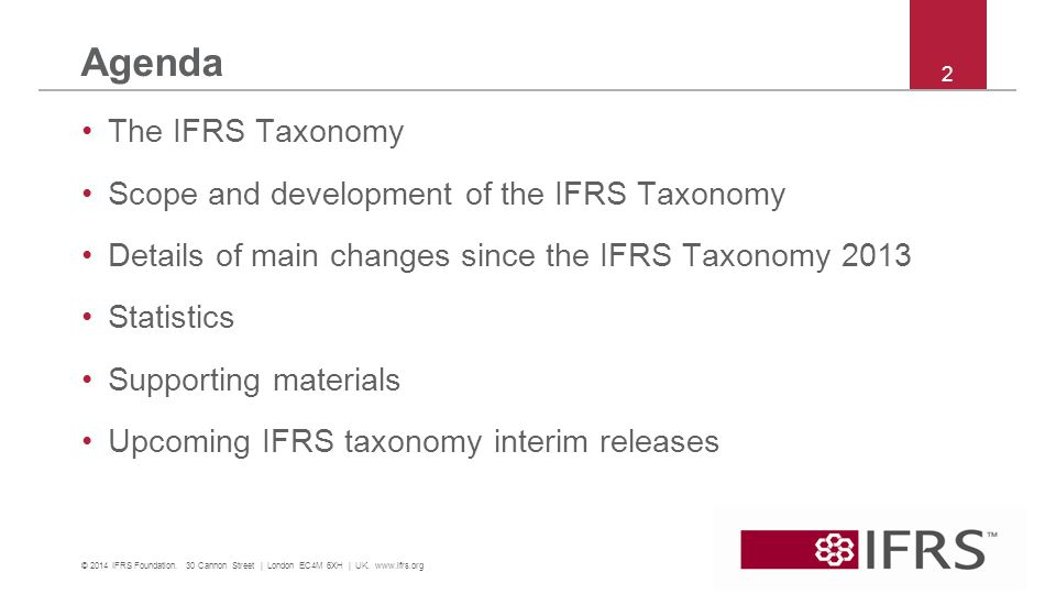 Agenda The IFRS Taxonomy Scope and development of the IFRS Taxonomy Details of main changes since the IFRS Taxonomy 2013 Statistics Supporting materials Upcoming IFRS taxonomy interim releases © 2014 IFRS Foundation.