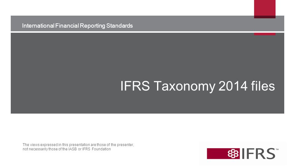International Financial Reporting Standards The views expressed in this presentation are those of the presenter, not necessarily those of the IASB or IFRS Foundation IFRS Taxonomy 2014 files
