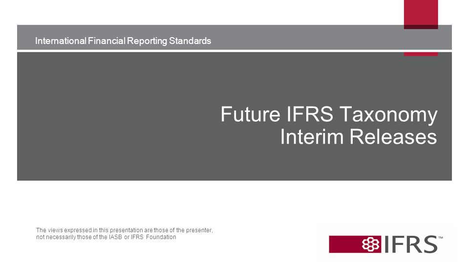International Financial Reporting Standards The views expressed in this presentation are those of the presenter, not necessarily those of the IASB or IFRS Foundation Future IFRS Taxonomy Interim Releases