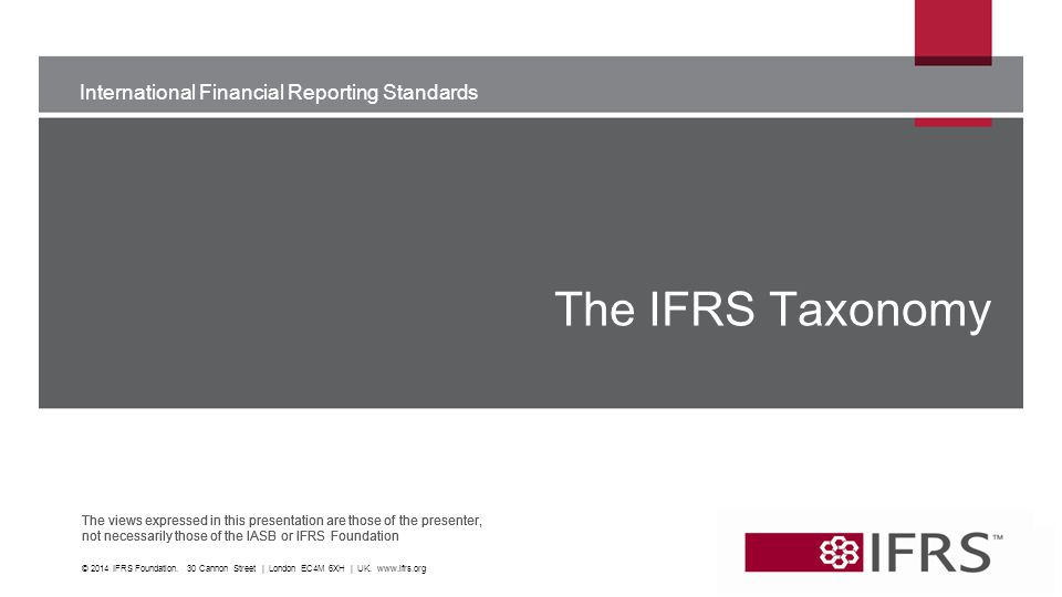 International Financial Reporting Standards The views expressed in this presentation are those of the presenter, not necessarily those of the IASB or IFRS Foundation International Financial Reporting Standards The views expressed in this presentation are those of the presenter, not necessarily those of the IASB or IFRS Foundation The IFRS Taxonomy © 2014 IFRS Foundation.