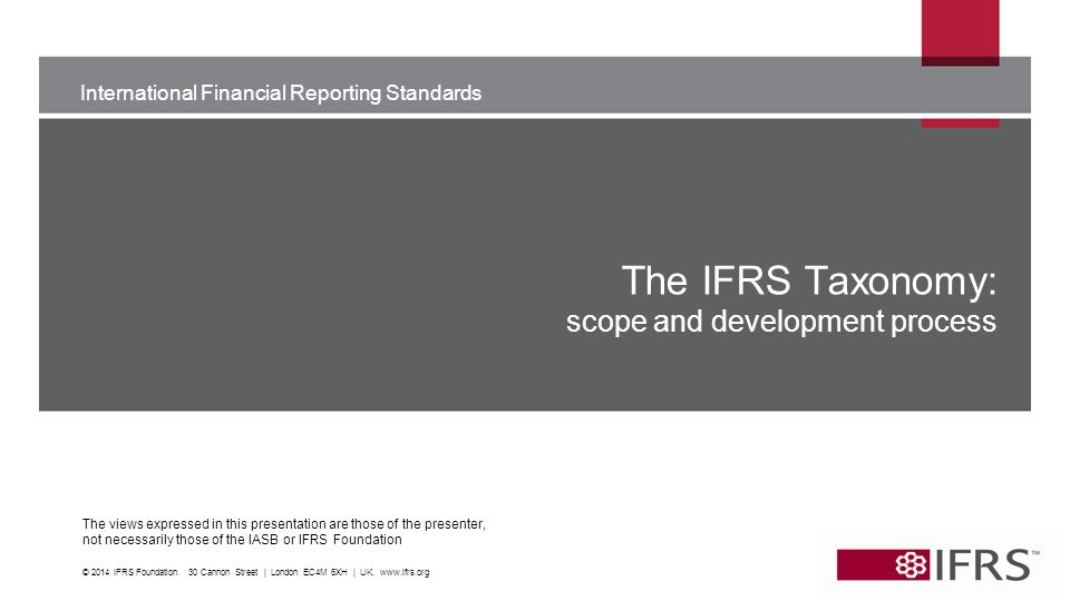 International Financial Reporting Standards The views expressed in this presentation are those of the presenter, not necessarily those of the IASB or IFRS Foundation The IFRS Taxonomy: scope and development process © 2014 IFRS Foundation.