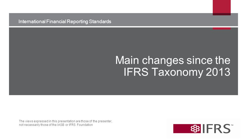 International Financial Reporting Standards The views expressed in this presentation are those of the presenter, not necessarily those of the IASB or IFRS Foundation Main changes since the IFRS Taxonomy 2013