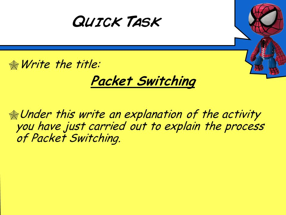 Quick Task  Write the title: Packet Switching  Under this write an explanation of the activity you have just carried out to explain the process of Packet Switching.