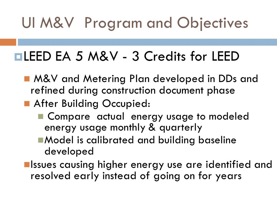 UI M&V Program and Objectives  LEED EA 5 M&V - 3 Credits for LEED M&V and Metering Plan developed in DDs and refined during construction document phase After Building Occupied: Compare actual energy usage to modeled energy usage monthly & quarterly Model is calibrated and building baseline developed Issues causing higher energy use are identified and resolved early instead of going on for years